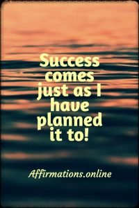 Positive affirmation from Affirmations.online - Success comes just as I have planned it to!