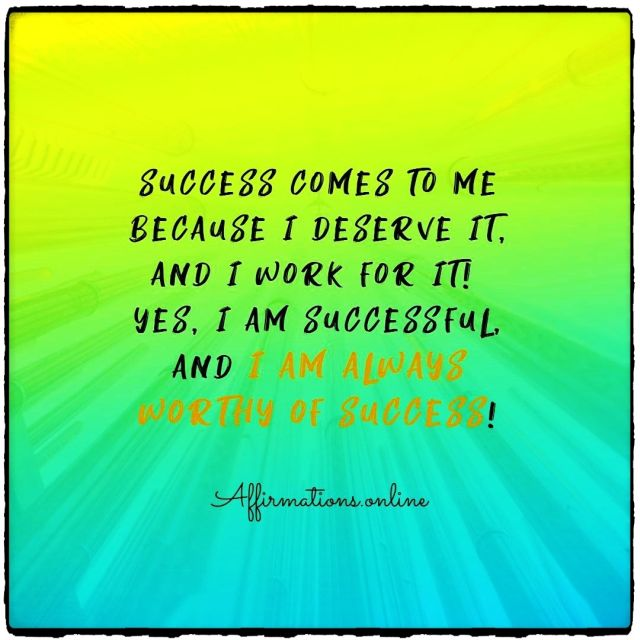 Positive Affirmation from Affirmations.online - Success comes to me because I deserve it, and I work for it! Yes, I am successful, and I am always worthy of success!