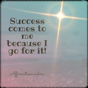 Positive affirmation from Affirmations.online - Success comes to me because I go for it!