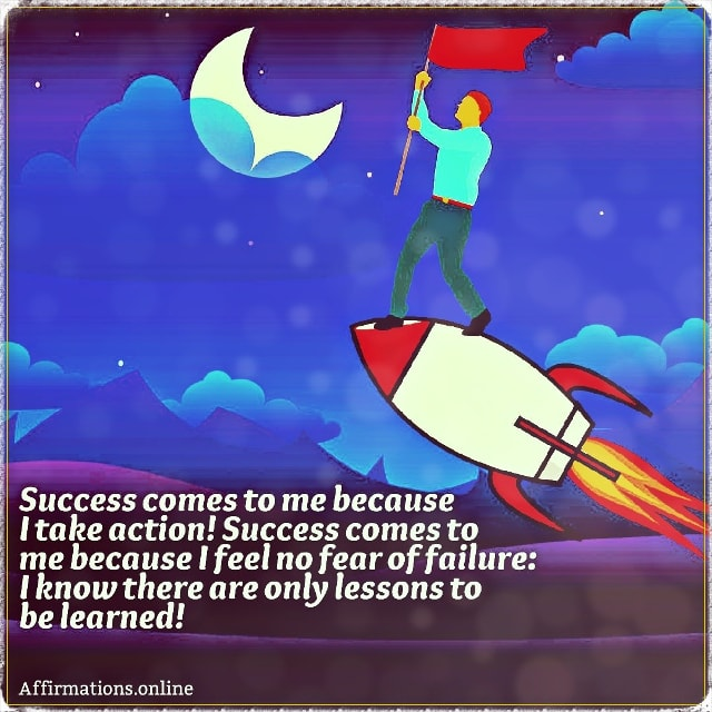 Positive affirmation from Affirmations.online - Success comes to me because I take action! Success comes to me because I feel no fear of failure: I know there are only lessons to be learned!