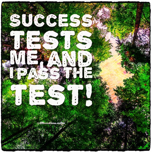 Positive affirmation from Affirmations.online - Success tests me, and I pass the test!