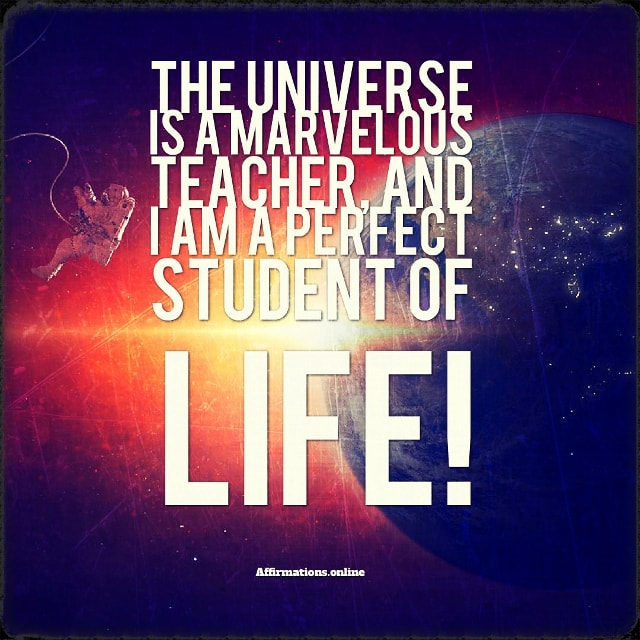 Positive affirmation from Affirmations.online - he Universe is a marvelous teacher, and I am a perfect student of life!