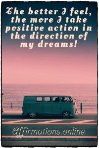 Positive affirmation from Affirmations.online - The better I feel, the more I take positive action in the direction of my dreams!