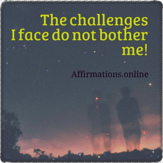 Positive affirmation from Affirmations.online - The challenges I face do not bother me!