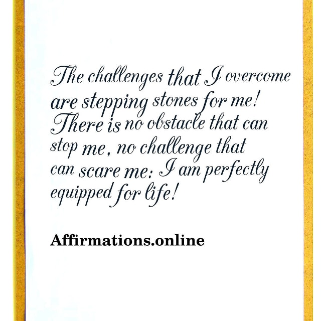 Image affirmation from Affirmations.online - The challenges that I overcome are stepping stones for me! There is no obstacle that can stop me, no challenge that can scare me: I am perfectly equipped for life!