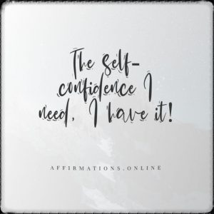 Positive affirmation from Affirmations.online - The self-confidence I need, I have it!