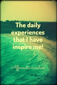 Positive affirmation from Affirmations.online - The daily experiences that I have inspire me!