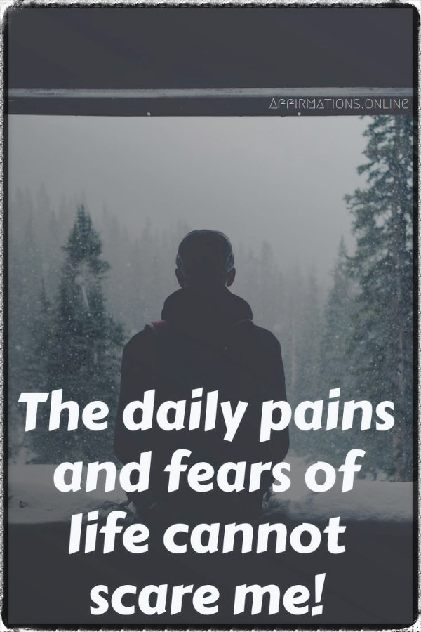 Positive affirmation from Affirmations.online - The daily pains and fears of life cannot scare me!