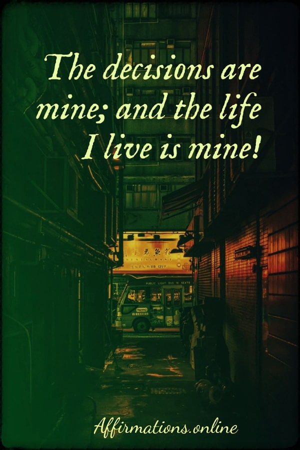 Positive affirmation from Affirmations.online - The decisions are mine; and the life I live is mine!