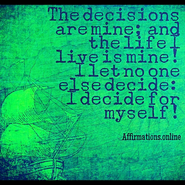 Positive affirmation from Affirmations.online - The decisions are mine; and the life I live is mine! I let no one else decide: I decide for myself!