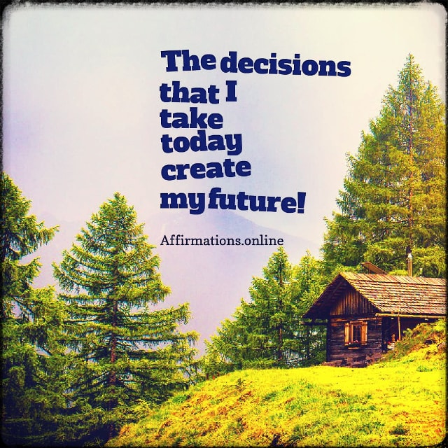 Positive affirmation from Affirmations.online - The decisions that I take today create my future!