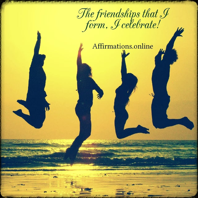 Positive affirmation from Affirmations.online - The friendships that I form, I celebrate!