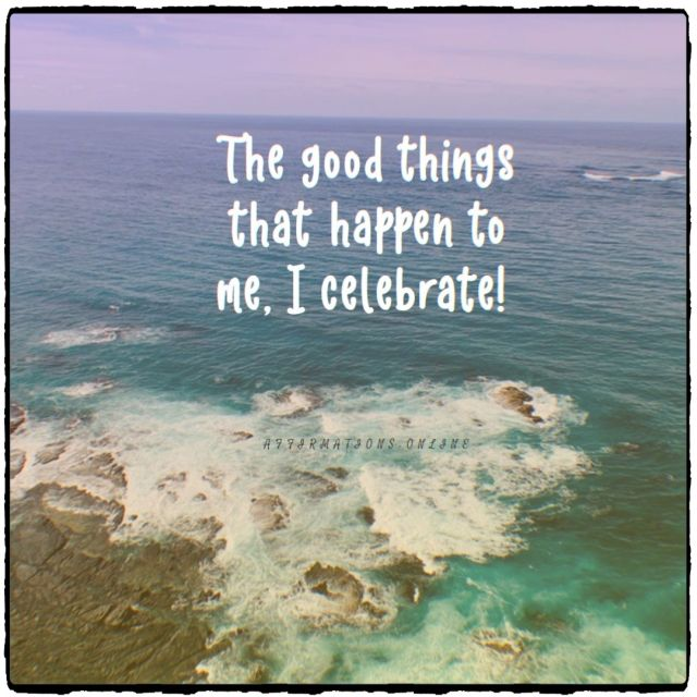 Positive affirmation from Affirmations.online - The good things that happen to me, I celebrate!