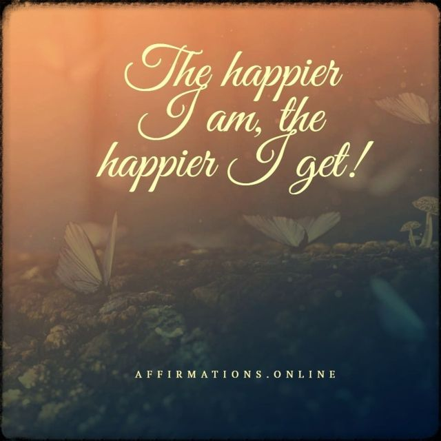 Positive affirmation from Affirmations.online - The happier I am, the happier I get!