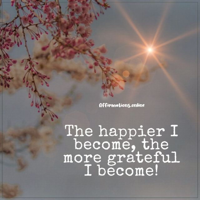 Positive affirmation from Affirmations.online - The happier I become, the more grateful I become!