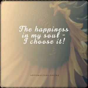 Positive affirmation from Affirmations.online - The happiness in my soul - I choose it!