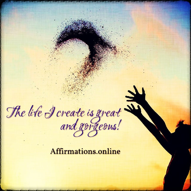 Positive affirmation from Affirmations.online - The life I create is great and gorgeous!