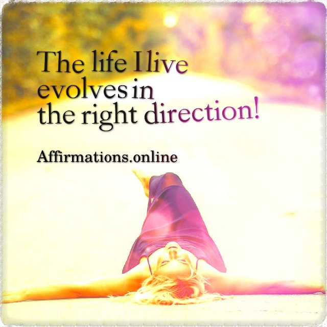Positive affirmation from Affirmations.online - The life I live evolves in the right direction!