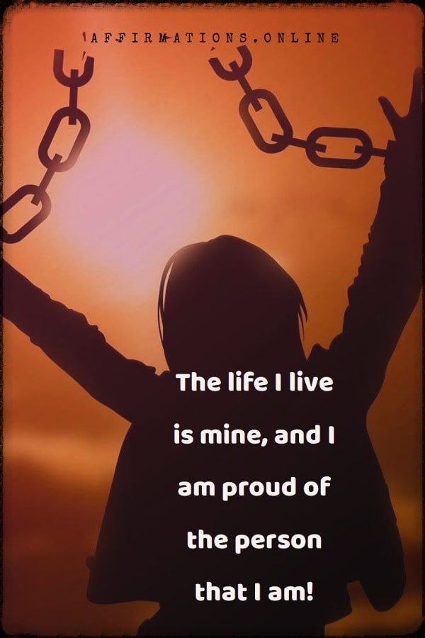Positive affirmation from Affirmations.online - The life I live is mine, and I am proud of the person that I am!
