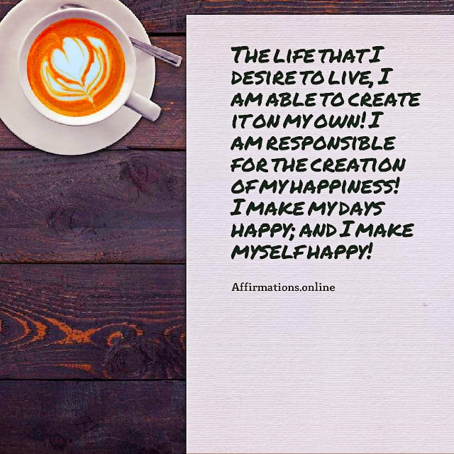 Positive affirmation from Affirmations.online - The life that I desire to live, I am able to create it on my own! I am responsible for the creation of my happiness! I make my days happy; and I make myself happy!