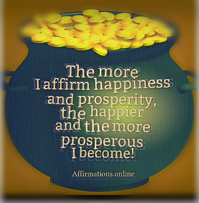 Image affirmation from Affirmations.online - The more I affirm happiness and prosperity, the happier and the more prosperous I become!
