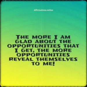 Positive affirmation from Affirmations.online - The more I am glad about the opportunities that I get, the more opportunities reveal themselves to me!
