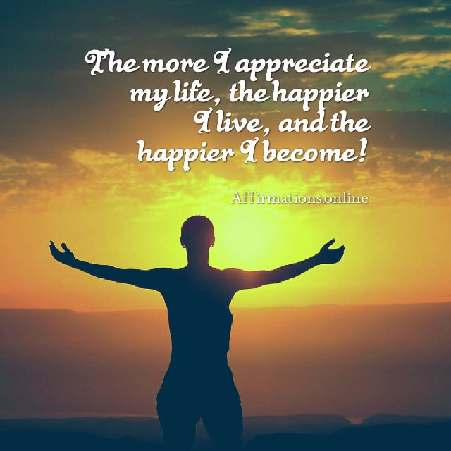 Image affirmation from Affirmations.online - The more I appreciate my life, the happier I live, and the happier I become!