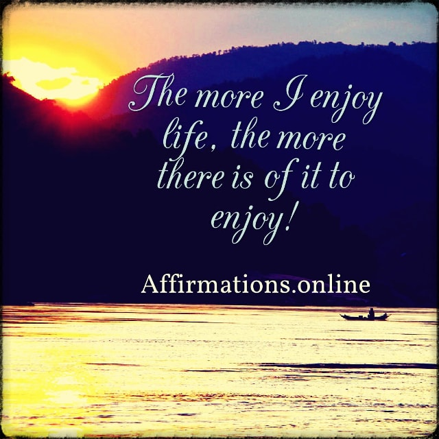 Positive affirmation from Affirmations.online - The more I enjoy life, the more there is of it to enjoy!