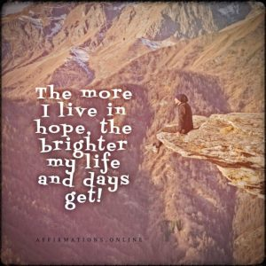 Positive affirmation from Affirmations.online - The more I live in hope, the brighter my life and days get!