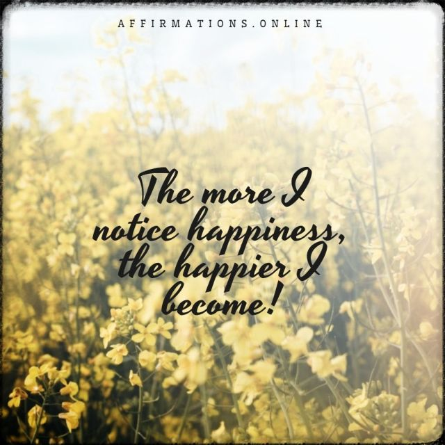 Positive affirmation from Affirmations.online - The more I notice happiness, the happier I become!