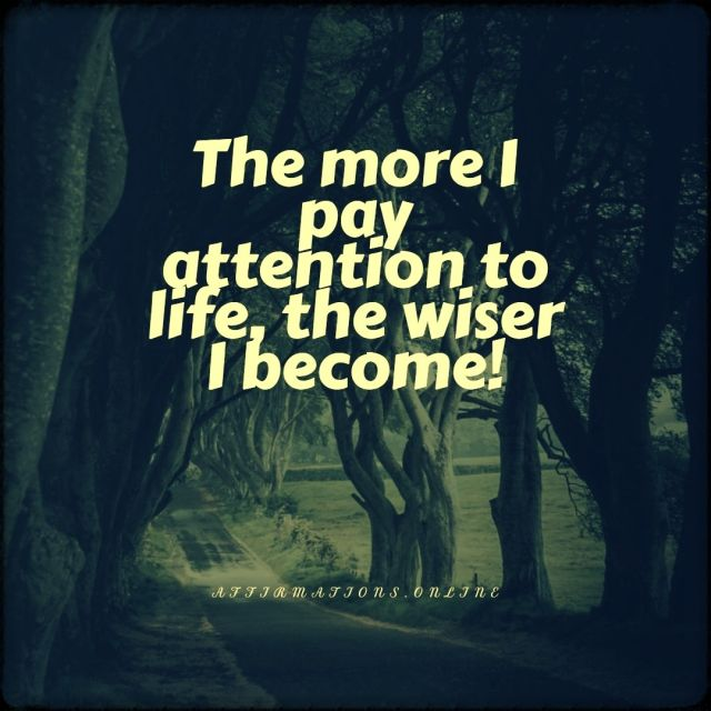 Positive affirmation from Affirmations.online - The more I pay attention to life, the wiser I become!