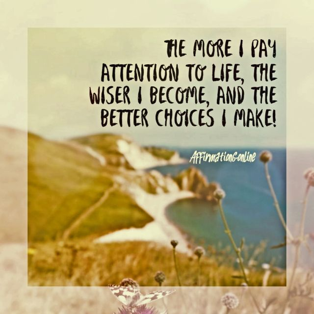 Positive affirmation from Affirmations.online - The more I pay attention to life, the wiser I become, and the better choices I make!