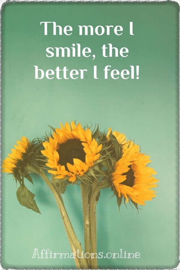 Positive affirmation from Affirmations.online - The more I smile, the better I feel!