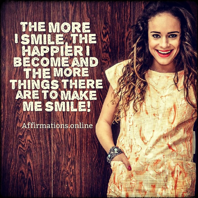 Positive affirmation from Affirmations.online - The more I smile, the happier I become and the more things there are to make me smile!