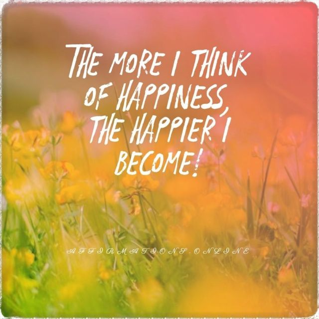 Positive affirmation from Affirmations.online - The more I think of happiness, the happier I become!