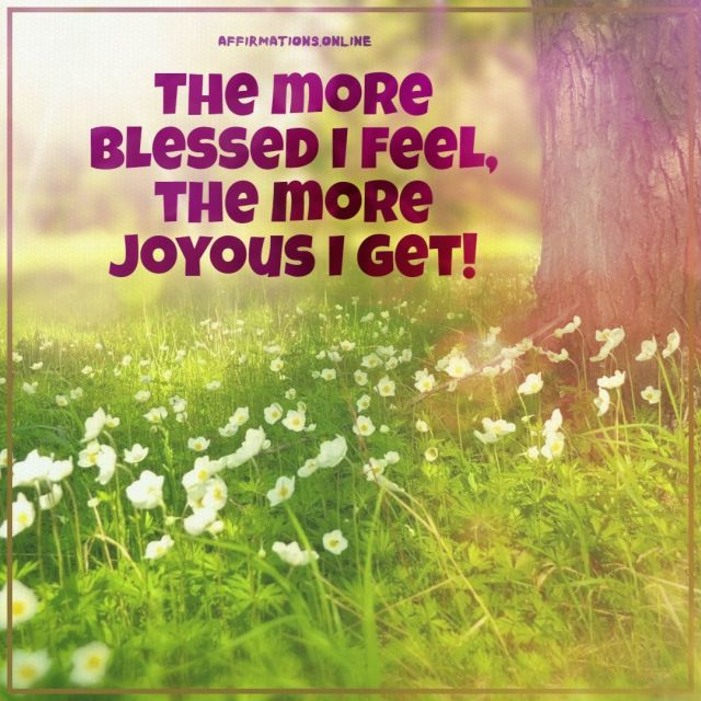 Positive affirmation from Affirmations.online - The more blessed I feel, the more joyous I get!