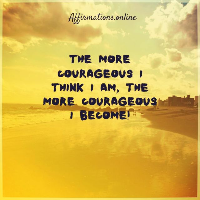 Positive affirmation from Affirmations.online - The more courageous I think I am, the more courageous I become!