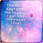 The more days pass, the happier I get, and the easier I live!