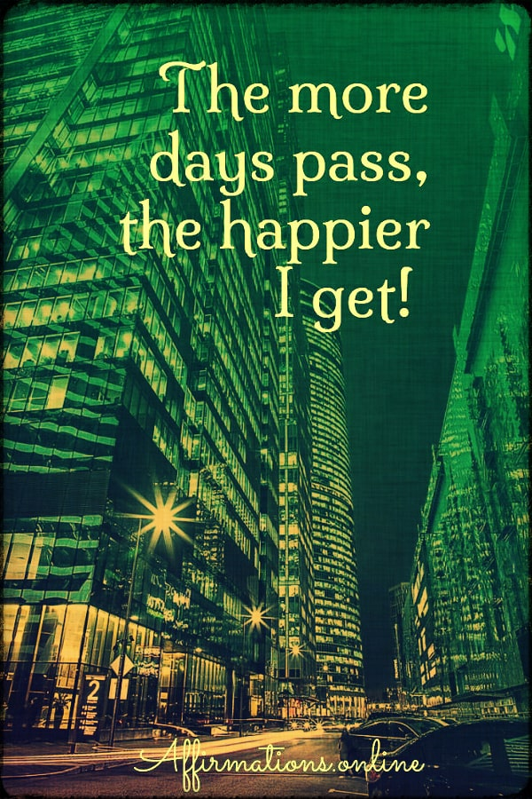 Positive affirmation from Affirmations.online - The more days pass, the happier I get!