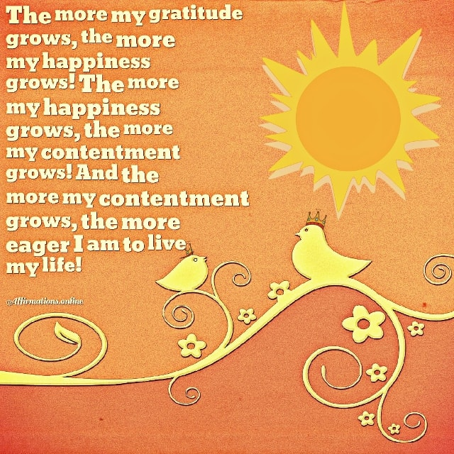 Positive affirmation from Affirmations.online - The more my gratitude grows, the more my happiness grows! The more my happiness grows, the more my contentment grows! And the more my contentment grows, the more eager I am to live my life!