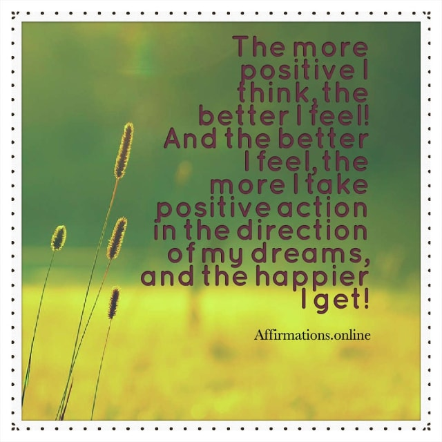 Image affirmation from Affirmations.online - The more positive I think, the better I feel! And the better I feel, the more I take positive action in the direction of my dreams, and the happier I get!