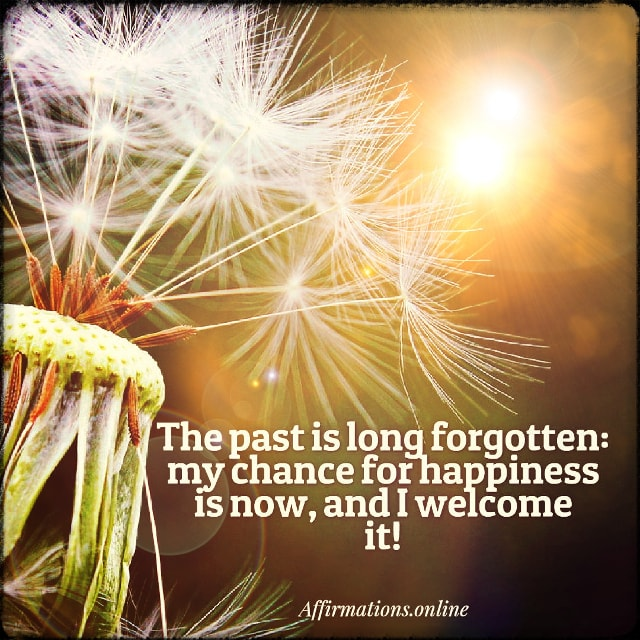 Positive affirmation from Affirmations.online - The past is long forgotten: my chance for happiness is now, and I welcome it!