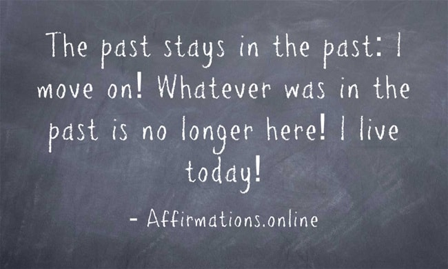 Image affirmation from Affirmations.online - The past stays in the past: I move on! Whatever was in the past is no longer here! I live today!