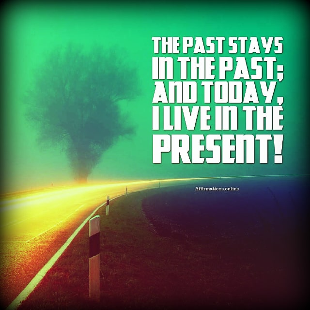 Positive affirmation from Affirmations.online - The past stays in the past; and today, I live in the present!