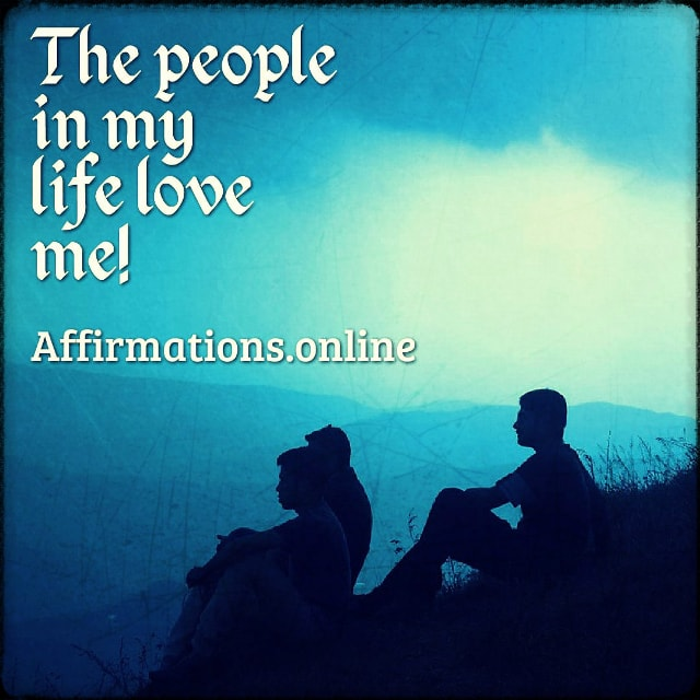 Positive affirmation from Affirmations.online - The people in my life love me!