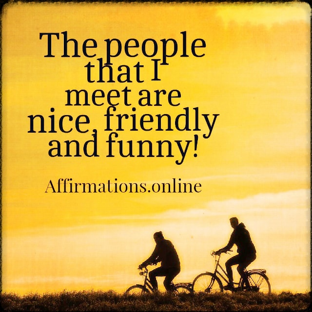 Positive affirmation from Affirmations.online - The people that I meet are nice, friendly and funny!