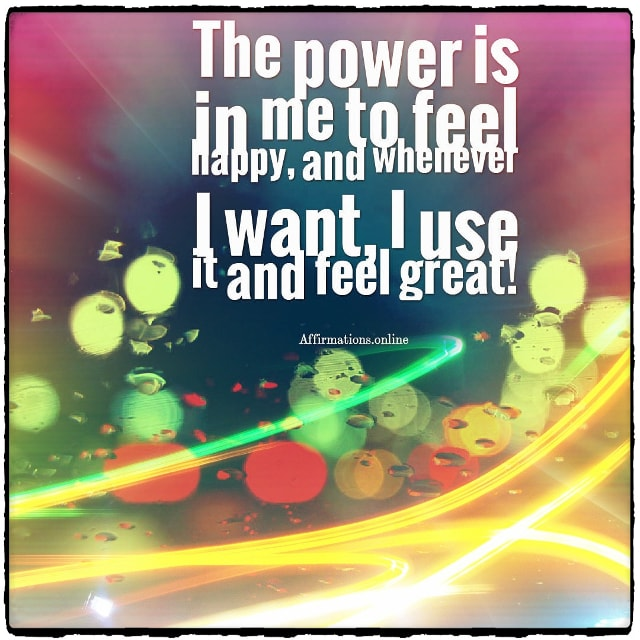 Positive affirmation from Affirmations.online - The power is in me to feel happy, and whenever I want, I use it and feel great!