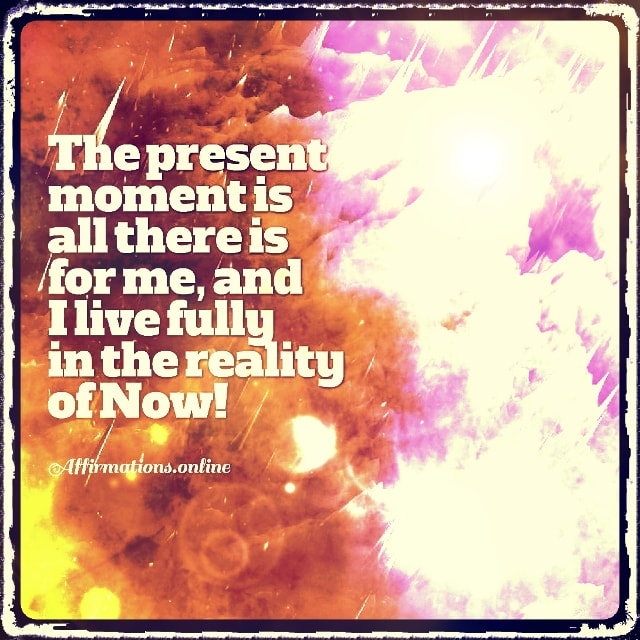 Positive affirmation from Affirmations.online - The present moment is all there is for me, and I live fully in the reality of Now!
