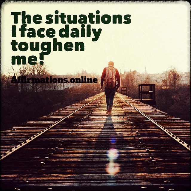 Positive affirmation from Affirmations.online - The situations I face daily toughen me!