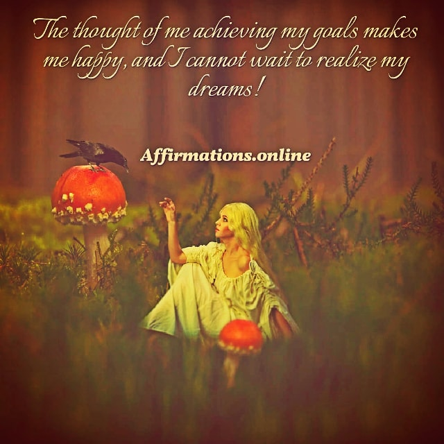 Positive affirmation from Affirmations.online - The thought of me achieving my goals makes me happy, and I cannot wait to realize my dreams!